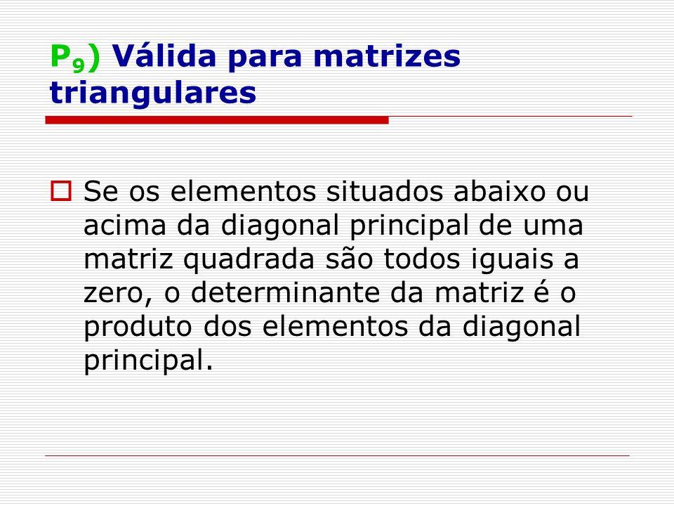 P 9 ) Válida para matrizes triangulares Se os elementos situados abaixo ou acima da diagonal principal de uma matriz quadrada são todos iguais a zero, o determinante da matriz é o produto dos elementos da diagonal principal.