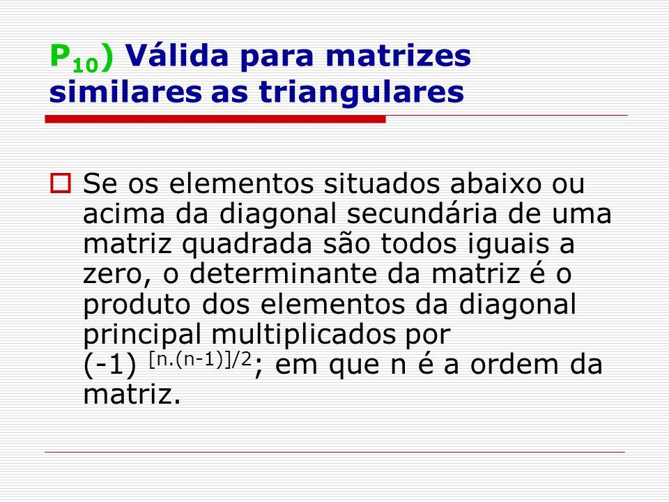 P 10 ) Válida para matrizes similares as triangulares Se os elementos situados abaixo ou acima da diagonal secundária de uma matriz quadrada são todos iguais a zero, o determinante da matriz é o produto dos elementos da diagonal principal multiplicados por (-1) [n.(n-1)]/2 ; em que n é a ordem da matriz.