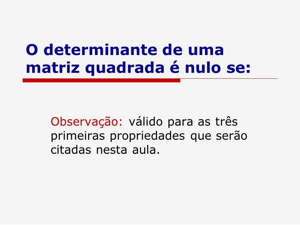 O determinante de uma matriz quadrada é nulo se: Observação: válido para as três primeiras propriedades que serão citadas nesta aula.