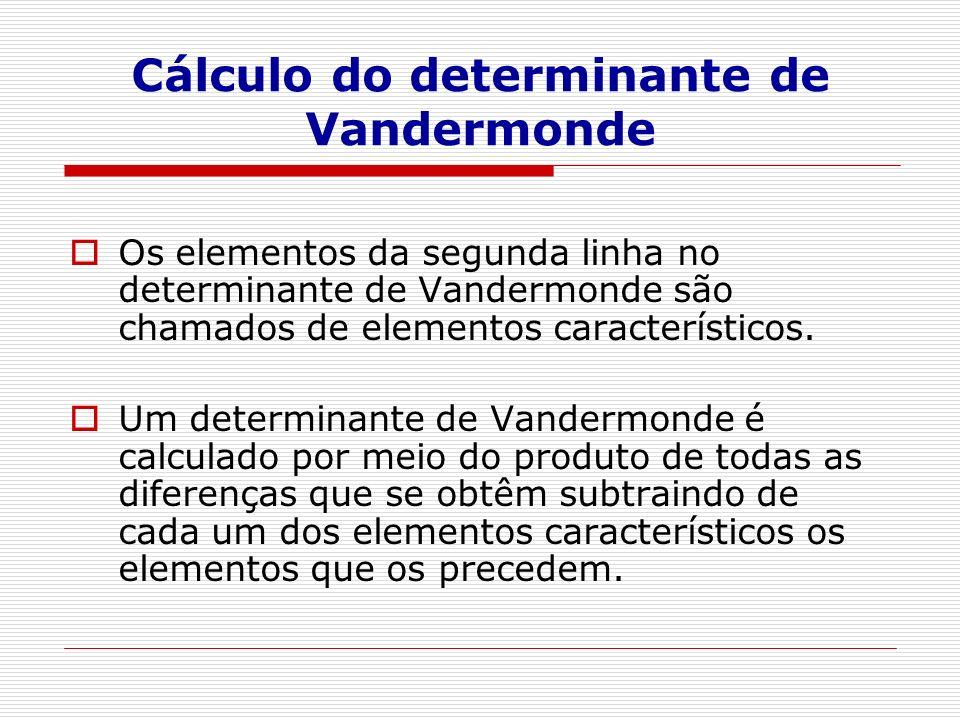 Cálculo do determinante de Vandermonde Os elementos da segunda linha no determinante de Vandermonde são chamados de elementos característicos.