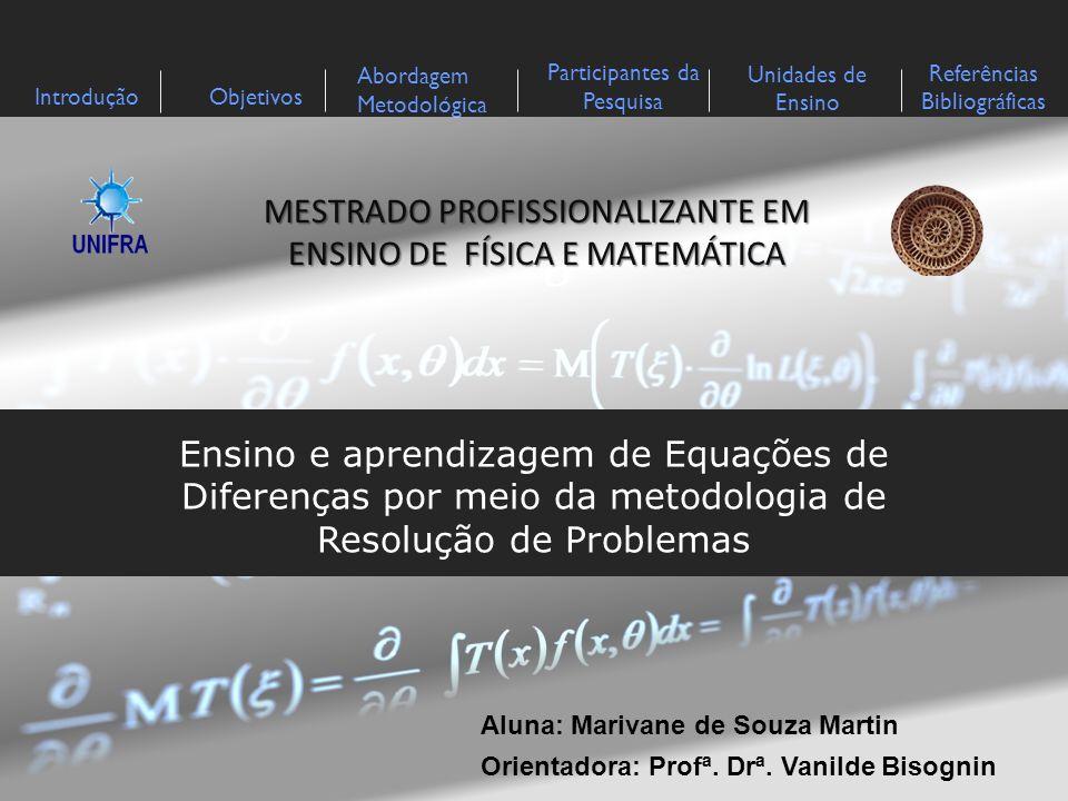 IntroduçãoObjetivos Abordagem Metodológica Participantes da Pesquisa Referências Bibliográficas Unidades de Ensino Neste trabalho, apresenta-se o estudo das equações de diferenças por meio da Metodologia de Ensino-Aprendizagem-Avaliação de Matemática através da Resolução de Problemas de Onuchic e Allevato ( 2009), alicerçada no referencial teórico da teoria de David Tall e Slhomo Vinner (1981) que trata de imagem de conceito e definição de conceito.