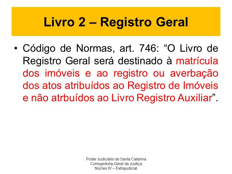 Livro 2 – Registro Geral Código de Normas, art. 746: O Livro de Registro Geral será destinado à matrícula dos imóveis e ao registro ou averbação dos a
