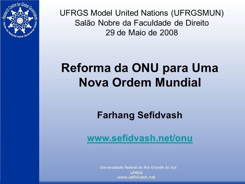 UFRGS Model United Nations (UFRGSMUN) Salão Nobre da Faculdade de Direito 29 de Maio de 2008 Reforma da ONU para Uma Nova Ordem Mundial Farhang Sefidv