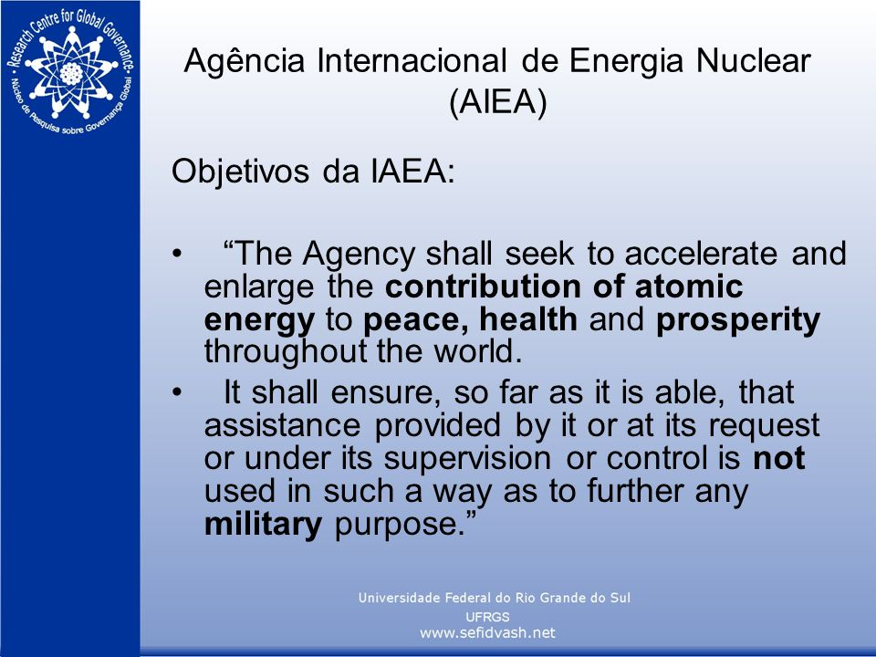 Agência Internacional de Energia Nuclear (AIEA) Objetivos da IAEA: The Agency shall seek to accelerate and enlarge the contribution of atomic energy to peace, health and prosperity throughout the world.