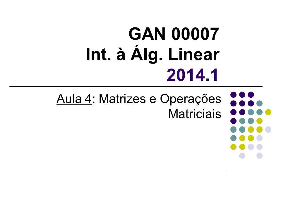 GAN 00007 Int. à Álg. Linear 2014.1 Aula 4: Matrizes e Operações Matriciais
