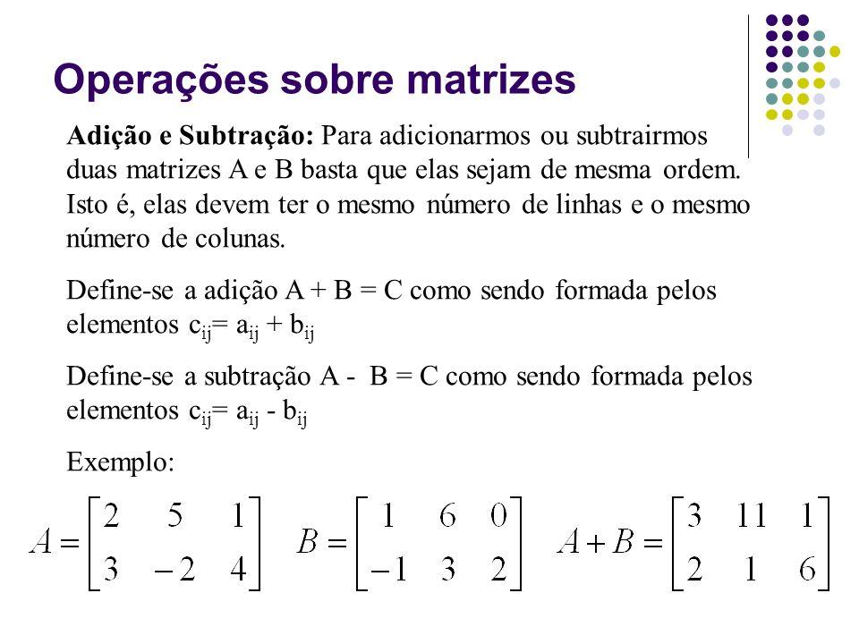 Adição e Subtração: Para adicionarmos ou subtrairmos duas matrizes A e B basta que elas sejam de mesma ordem. Isto é, elas devem ter o mesmo número de