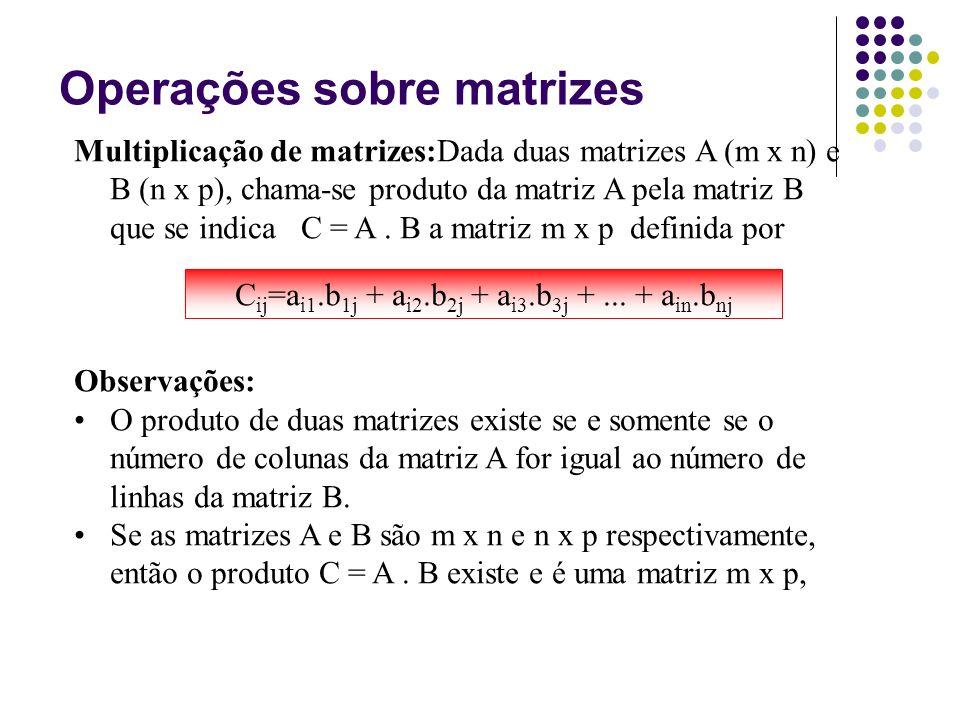 Multiplicação de matrizes:Dada duas matrizes A (m x n) e B (n x p), chama-se produto da matriz A pela matriz B que se indica C = A. B a matriz m x p d