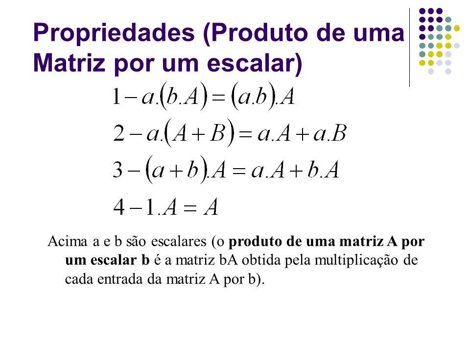 Propriedades (Produto de uma Matriz por um escalar) Acima a e b são escalares (o produto de uma matriz A por um escalar b é a matriz bA obtida pela mu