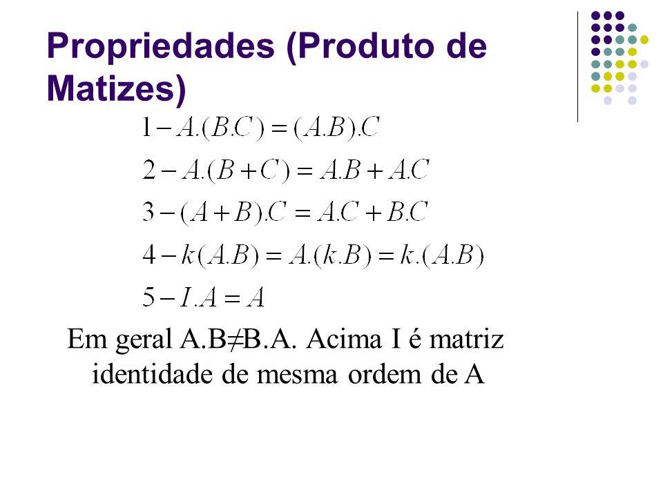 Propriedades (Produto de Matizes) Em geral A.BB.A. Acima I é matriz identidade de mesma ordem de A