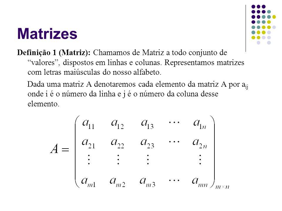 Matrizes Definição 1 (Matriz): Chamamos de Matriz a todo conjunto de valores, dispostos em linhas e colunas. Representamos matrizes com letras maiúscu
