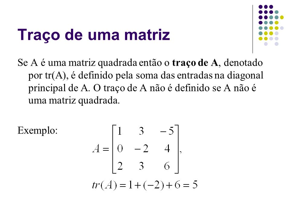 Traço de uma matriz Se A é uma matriz quadrada então o traço de A, denotado por tr(A), é definido pela soma das entradas na diagonal principal de A. O