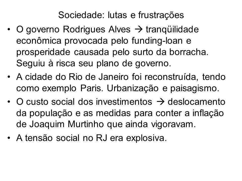Sociedade: lutas e frustrações O governo Rodrigues Alves tranqüilidade econômica provocada pelo funding-loan e prosperidade causada pelo surto da borr