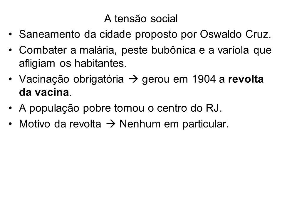 A tensão social Saneamento da cidade proposto por Oswaldo Cruz. Combater a malária, peste bubônica e a varíola que afligiam os habitantes. Vacinação o