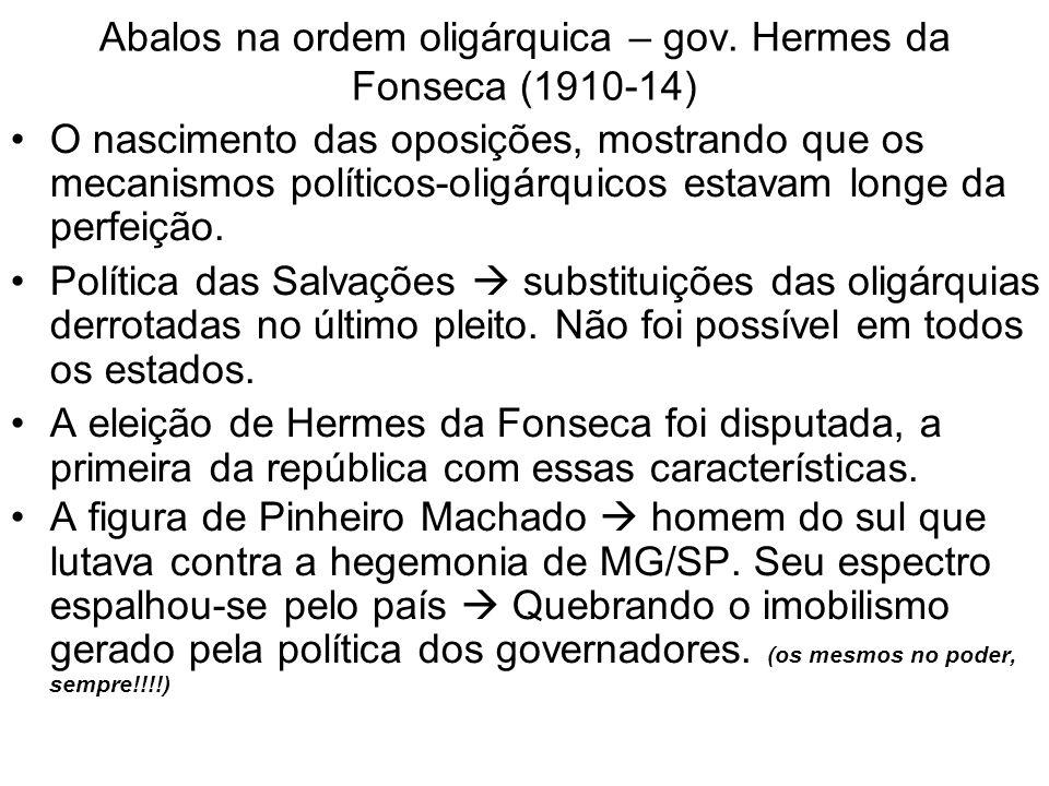 Abalos na ordem oligárquica – gov. Hermes da Fonseca (1910-14) O nascimento das oposições, mostrando que os mecanismos políticos-oligárquicos estavam