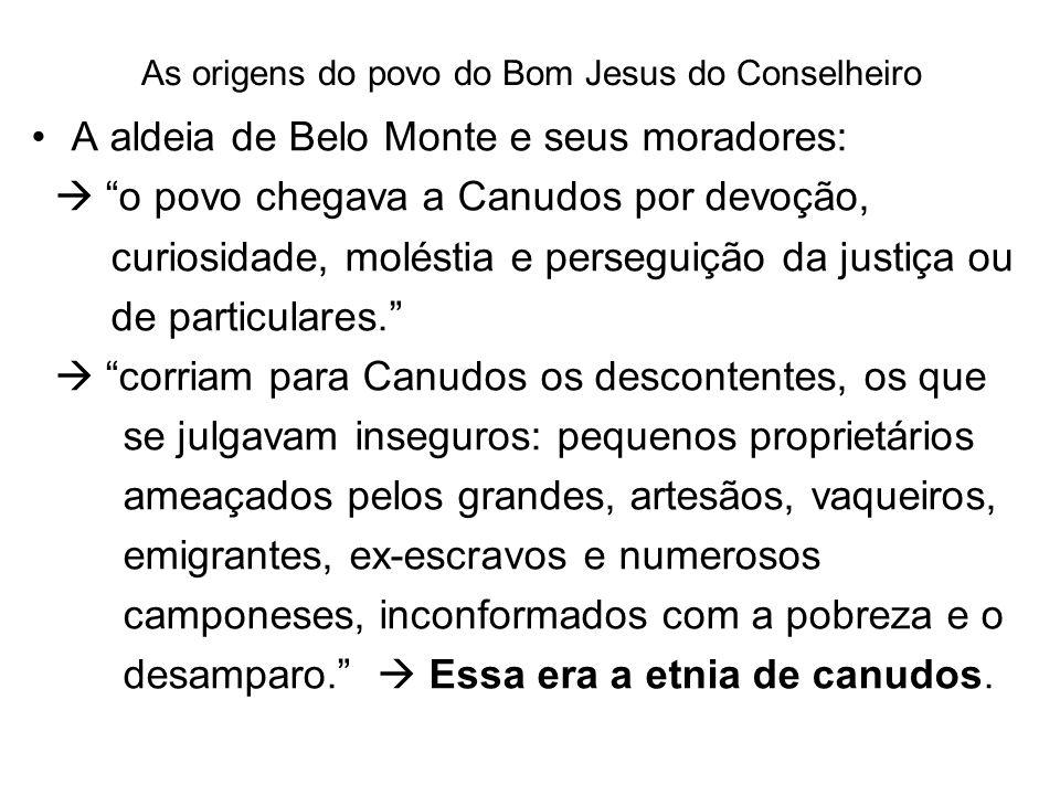 As origens do povo do Bom Jesus do Conselheiro A aldeia de Belo Monte e seus moradores: o povo chegava a Canudos por devoção, curiosidade, moléstia e