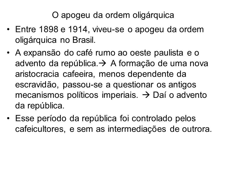 O apogeu da ordem oligárquica Entre 1898 e 1914, viveu-se o apogeu da ordem oligárquica no Brasil. A expansão do café rumo ao oeste paulista e o adven