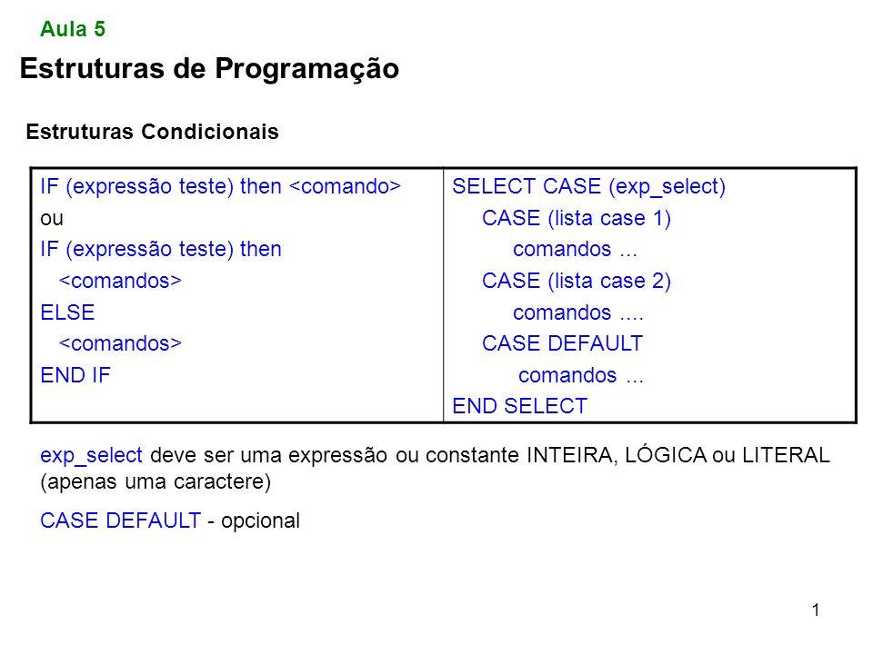 1 Estruturas de Programação Estruturas Condicionais Aula 5 IF (expressão teste) then ou IF (expressão teste) then ELSE END IF SELECT CASE (exp_select) CASE (lista case 1) comandos...