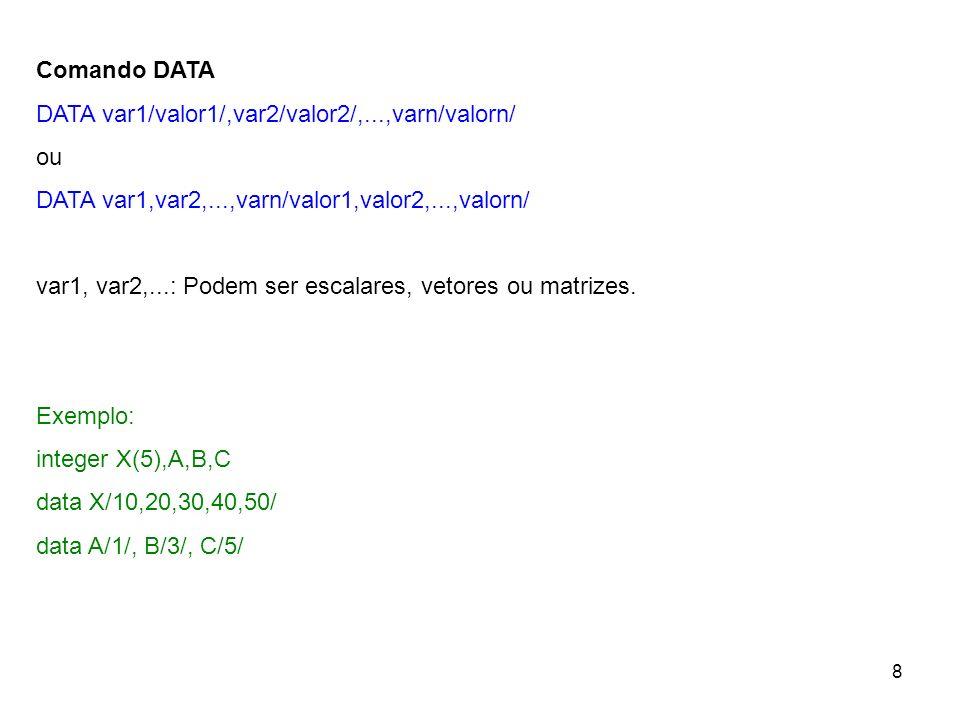 8 Comando DATA DATA var1/valor1/,var2/valor2/,...,varn/valorn/ ou DATA var1,var2,...,varn/valor1,valor2,...,valorn/ var1, var2,...: Podem ser escalares, vetores ou matrizes.