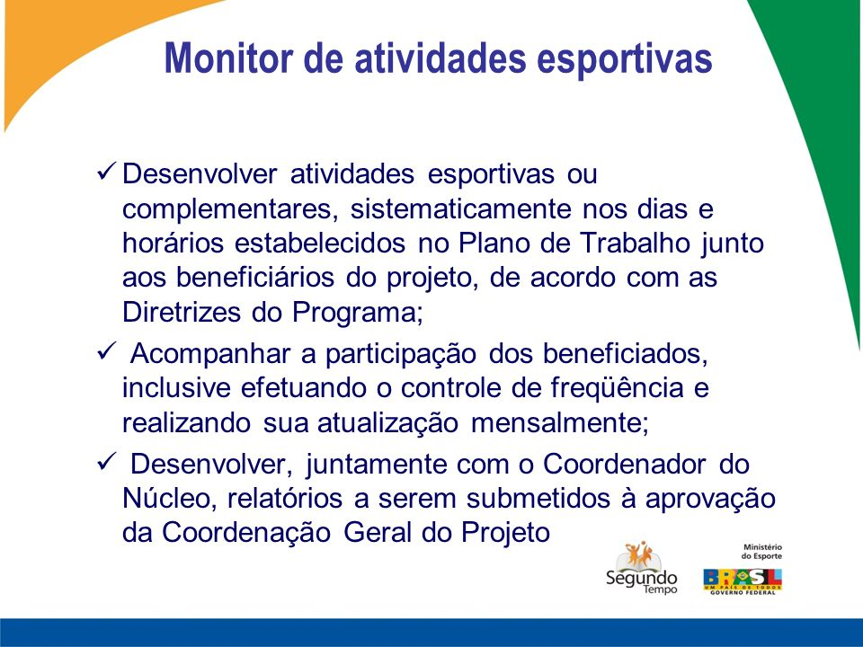 Monitor de atividades esportivas Desenvolver atividades esportivas ou complementares, sistematicamente nos dias e horários estabelecidos no Plano de T