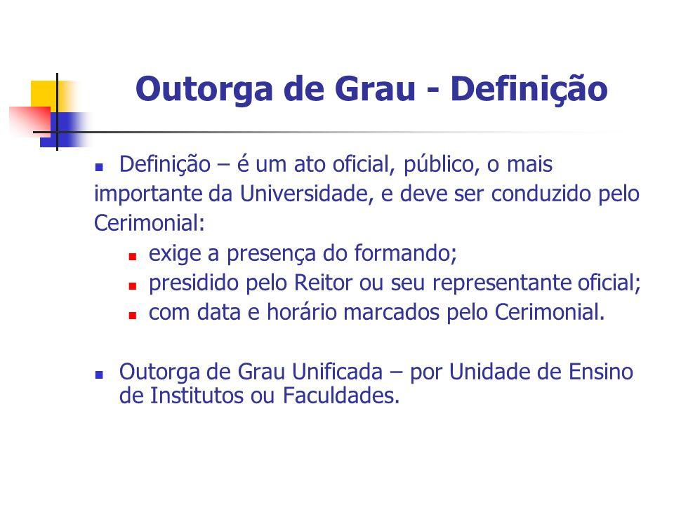 Outorga de Grau - Definição Definição – é um ato oficial, público, o mais importante da Universidade, e deve ser conduzido pelo Cerimonial: exige a pr