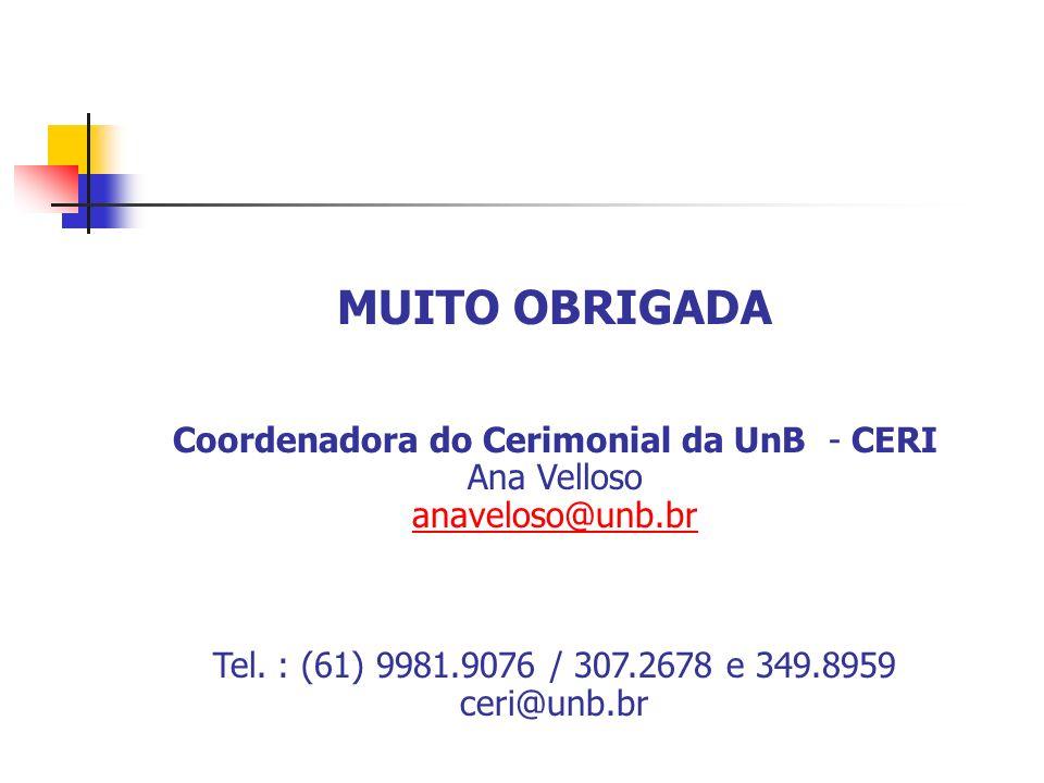 MUITO OBRIGADA Coordenadora do Cerimonial da UnB - CERI Ana Velloso anaveloso@unb.br Tel. : (61) 9981.9076 / 307.2678 e 349.8959 ceri@unb.br
