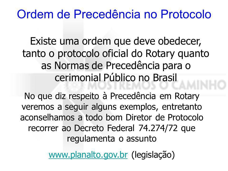 Ordem de Precedência no Protocolo Existe uma ordem que deve obedecer, tanto o protocolo oficial do Rotary quanto as Normas de Precedência para o cerimonial Público no Brasil No que diz respeito à Precedência em Rotary veremos a seguir alguns exemplos, entretanto aconselhamos a todo bom Diretor de Protocolo recorrer ao Decreto Federal 74.274/72 que regulamenta o assunto www.planalto.gov.brwww.planalto.gov.br (legislação)