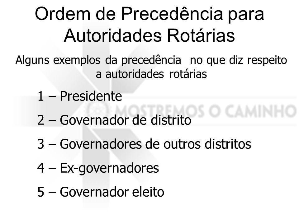 Alguns exemplos da precedência no que diz respeito a autoridades rotárias 1 – Presidente 2 – Governador de distrito 3 – Governadores de outros distrit