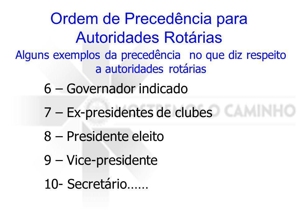 Alguns exemplos da precedência no que diz respeito a autoridades rotárias 6 – Governador indicado 7 – Ex-presidentes de clubes 8 – Presidente eleito 9 – Vice-presidente 10- Secretário……