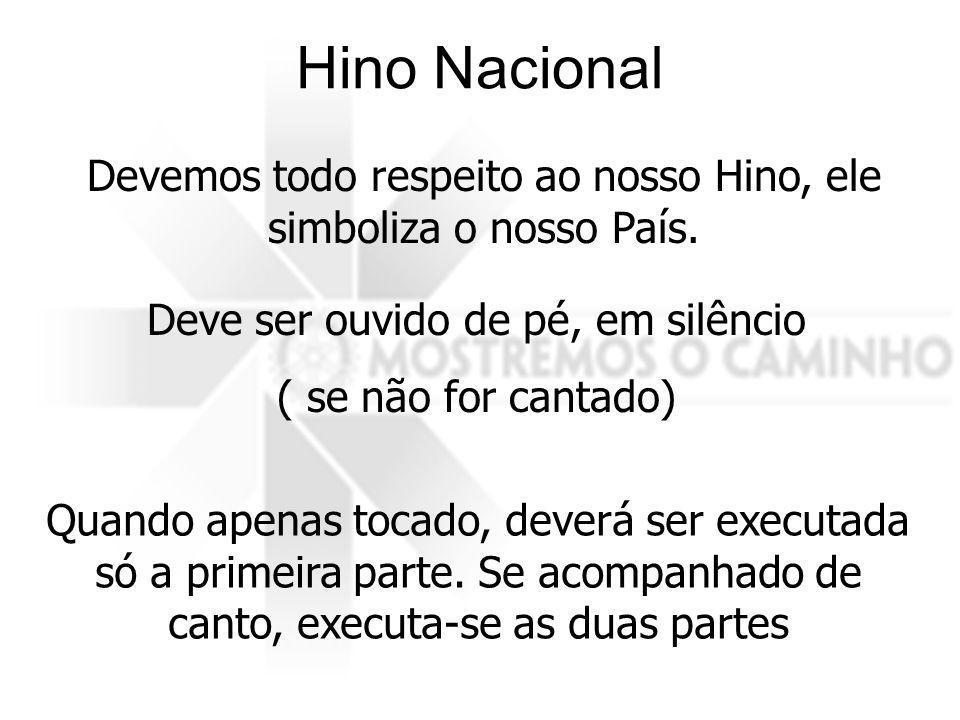 Hino Nacional Devemos todo respeito ao nosso Hino, ele simboliza o nosso País. Deve ser ouvido de pé, em silêncio ( se não for cantado) Quando apenas