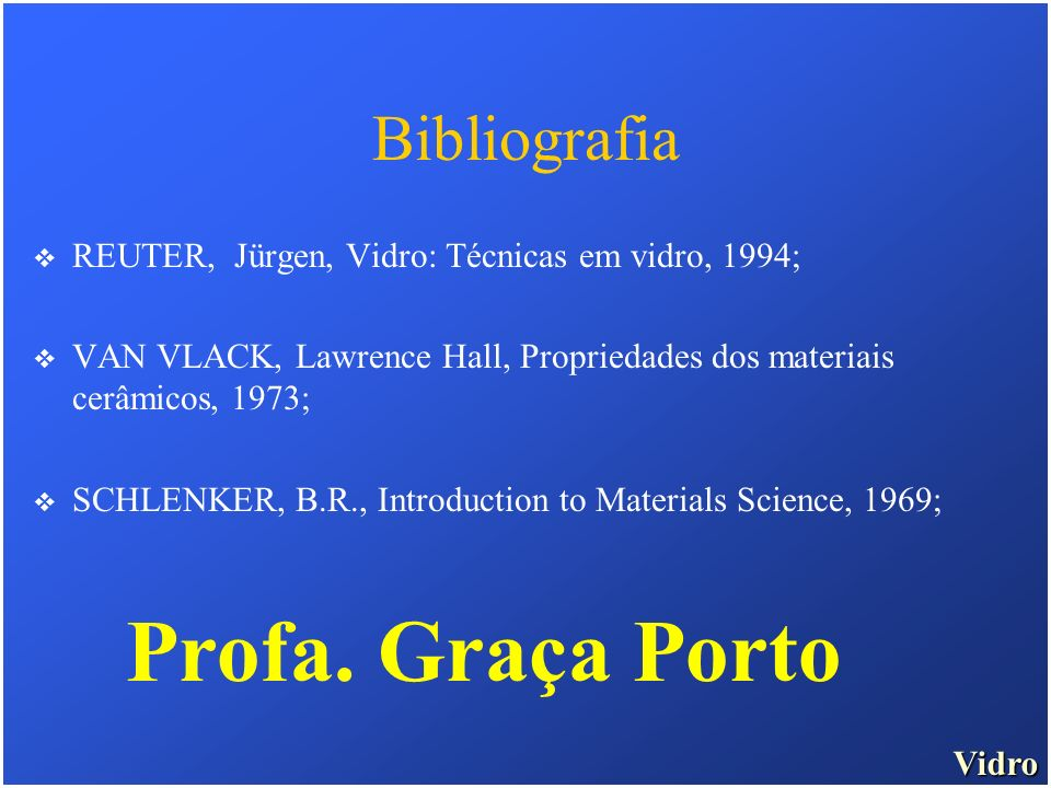 Vidro Bibliografia REUTER, Jürgen, Vidro: Técnicas em vidro, 1994; VAN VLACK, Lawrence Hall, Propriedades dos materiais cerâmicos, 1973; SCHLENKER, B.