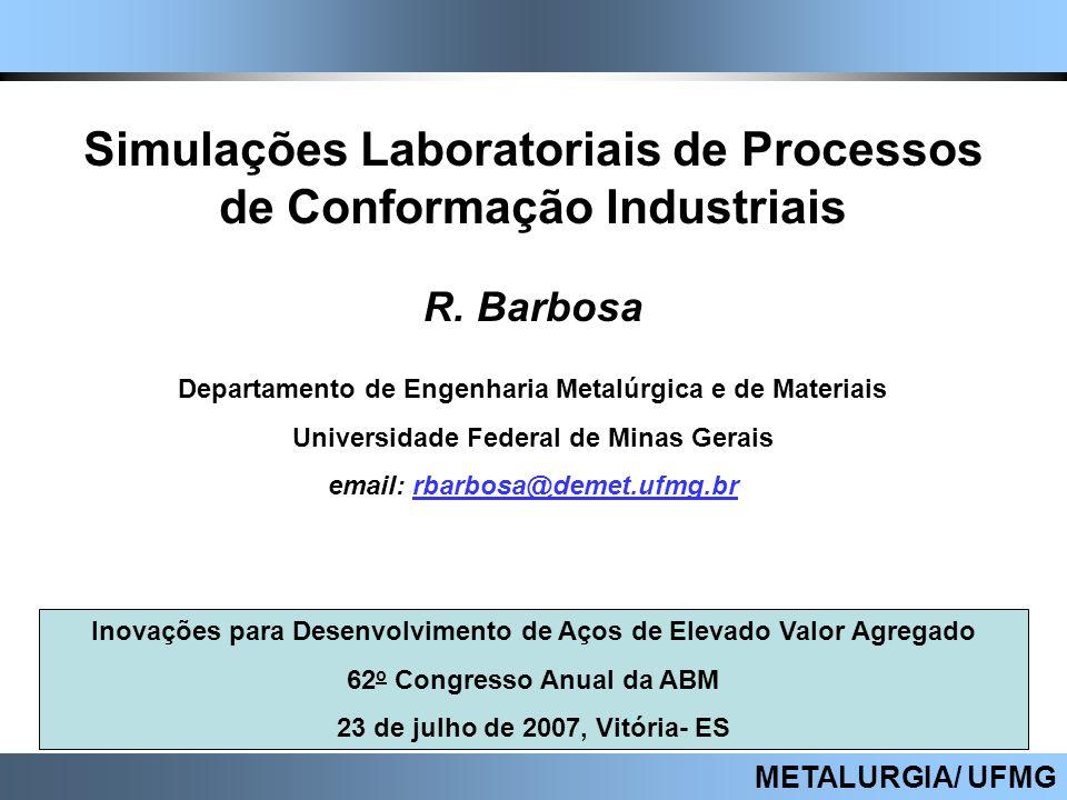 METALURGIA/ UFMG Simulações Laboratoriais de Processos de Conformação Industriais R. Barbosa Departamento de Engenharia Metalúrgica e de Materiais Uni