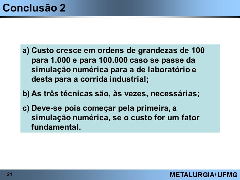 Conclusão 2 21 METALURGIA/ UFMG a)Custo cresce em ordens de grandezas de 100 para 1.000 e para 100.000 caso se passe da simulação numérica para a de l