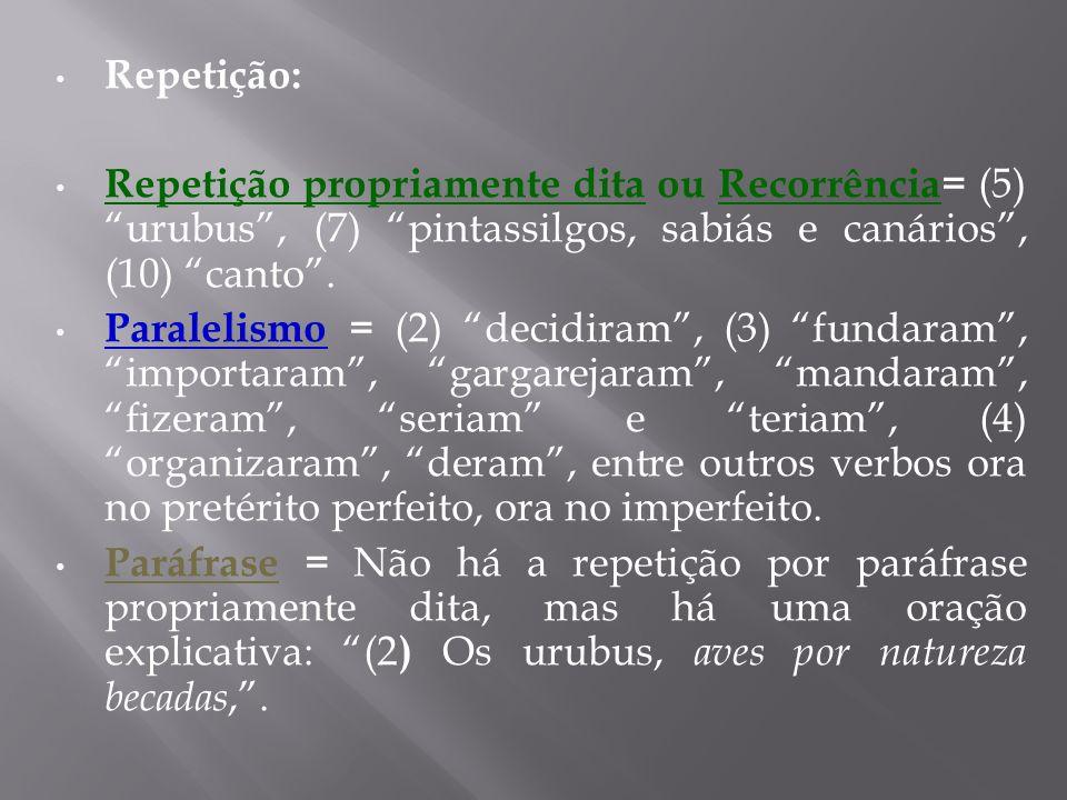 Repetição: Repetição propriamente dita ou Recorrência= (5) urubus, (7) pintassilgos, sabiás e canários, (10) canto. Paralelismo = (2) decidiram, (3) f
