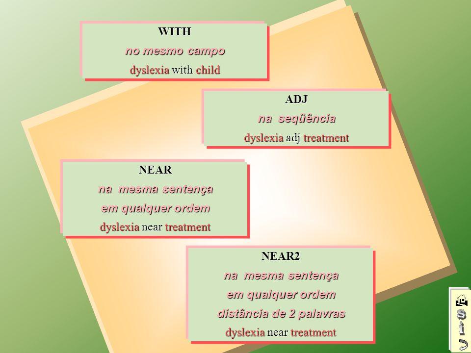 ADJ na seqüência dyslexia adj treatment WITH no mesmo campo dyslexia with child NEAR na mesma sentença em qualquer ordem dyslexia near treatment NEAR2 na mesma sentença em qualquer ordem distância de 2 palavras dyslexia near treatment