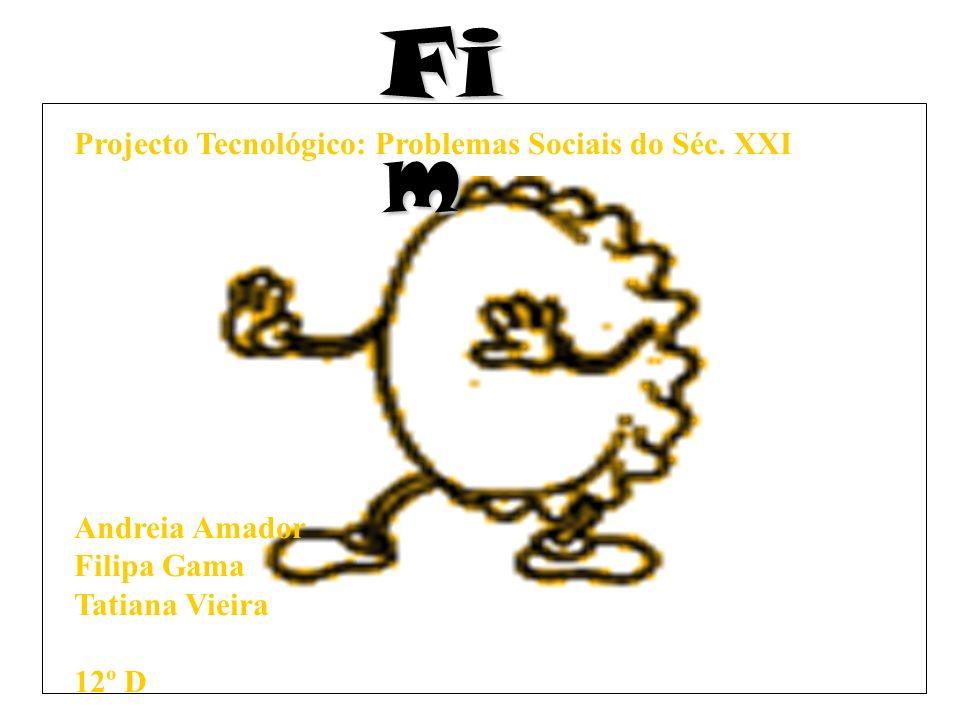 Fi m Projecto Tecnológico: Problemas Sociais do Séc. XXI Andreia Amador Filipa Gama Tatiana Vieira 12º D