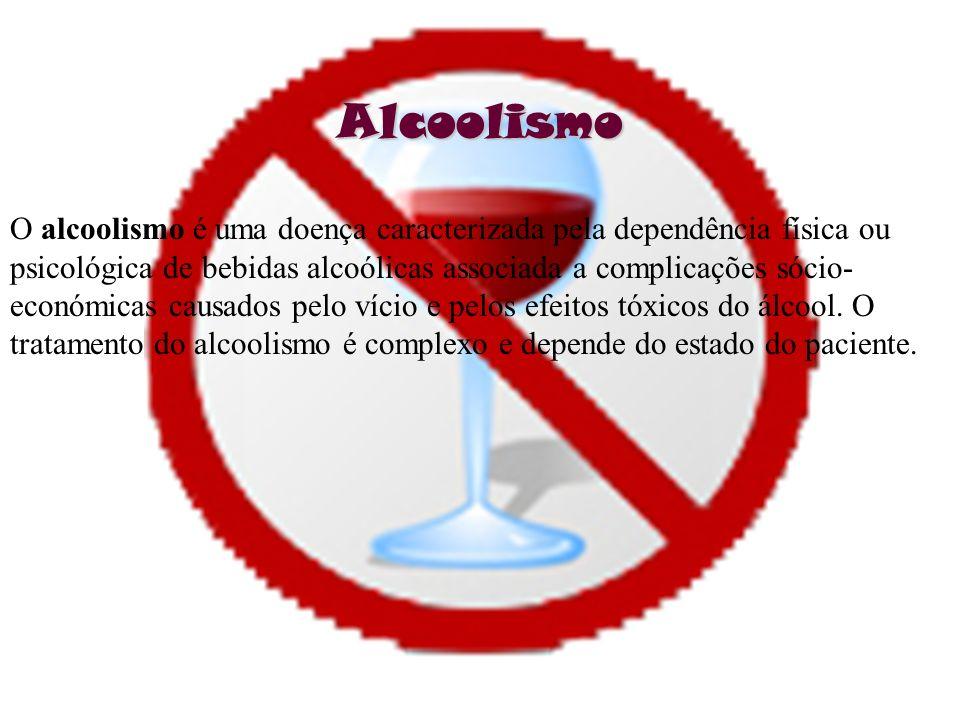 Alcoolismo O alcoolismo é uma doença caracterizada pela dependência física ou psicológica de bebidas alcoólicas associada a complicações sócio- económ
