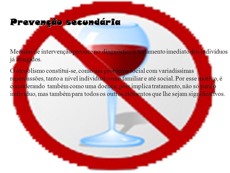 Prevenção secundária Medidas de intervenção precoce no diagnóstico e tratamento imediato dos indivíduos já atingidos. O alcoolismo constituí-se, como