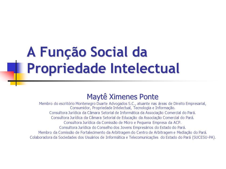 A Função Social da Propriedade Intelectual Maytê Ximenes Ponte Membro do escritório Montenegro Duarte Advogados S.C., atuante nas áreas de Direito Emp