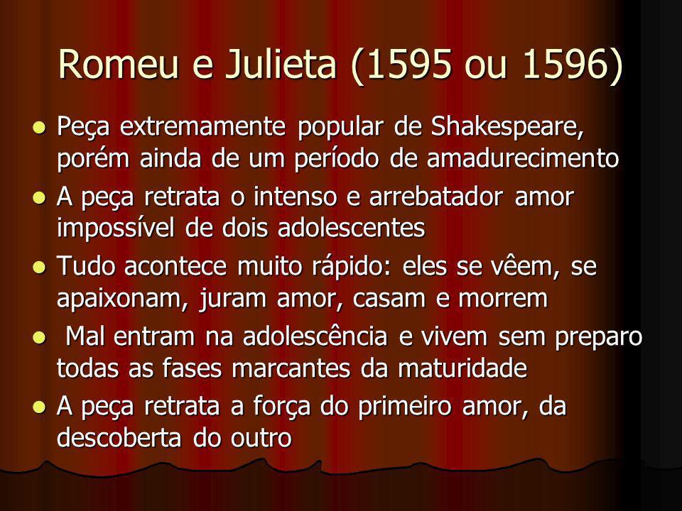 Romeu e Julieta (1595 ou 1596) Peça extremamente popular de Shakespeare, porém ainda de um período de amadurecimento Peça extremamente popular de Shak