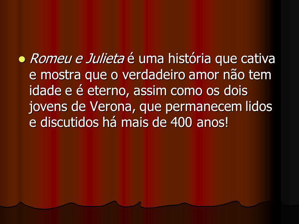 Romeu e Julieta é uma história que cativa e mostra que o verdadeiro amor não tem idade e é eterno, assim como os dois jovens de Verona, que permanecem