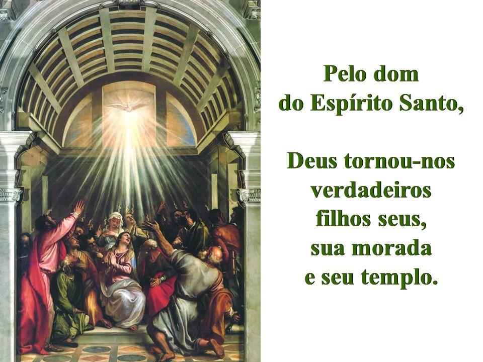 Pelo dom do Espírito Santo, Deus tornou-nos verdadeiros filhos seus, sua morada e seu templo. Pelo dom do Espírito Santo, Deus tornou-nos verdadeiros