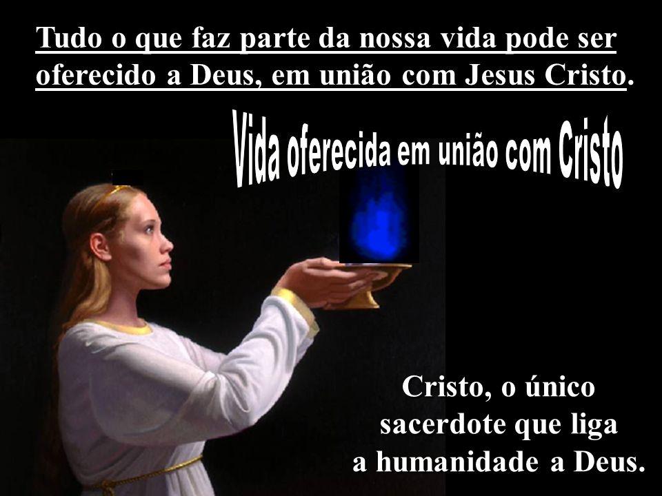 Tudo o que faz parte da nossa vida pode ser oferecido a Deus, em união com Jesus Cristo. Cristo, o único sacerdote que liga a humanidade a Deus. Crist