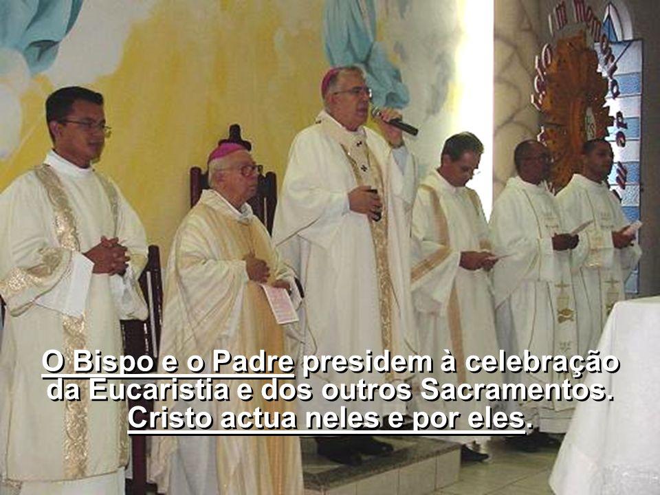 O Bispo e o Padre presidem à celebração da Eucaristia e dos outros Sacramentos. Cristo actua neles e por eles.