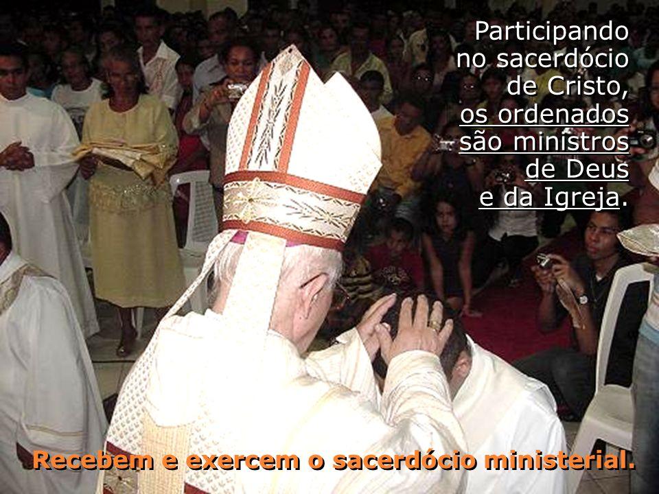 Participando no sacerdócio de Cristo, os ordenados são ministros de Deus e da Igreja. Recebem e exercem o sacerdócio ministerial. Recebem e exercem o