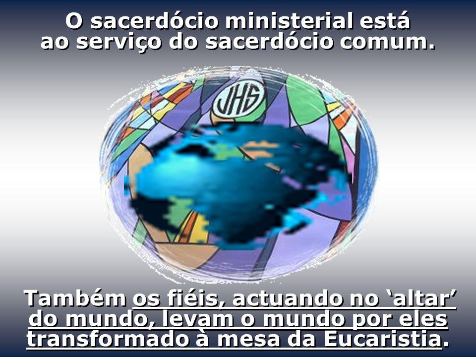 O sacerdócio ministerial está ao serviço do sacerdócio comum. Também os fiéis, actuando no altar do mundo, levam o mundo por eles transformado à mesa