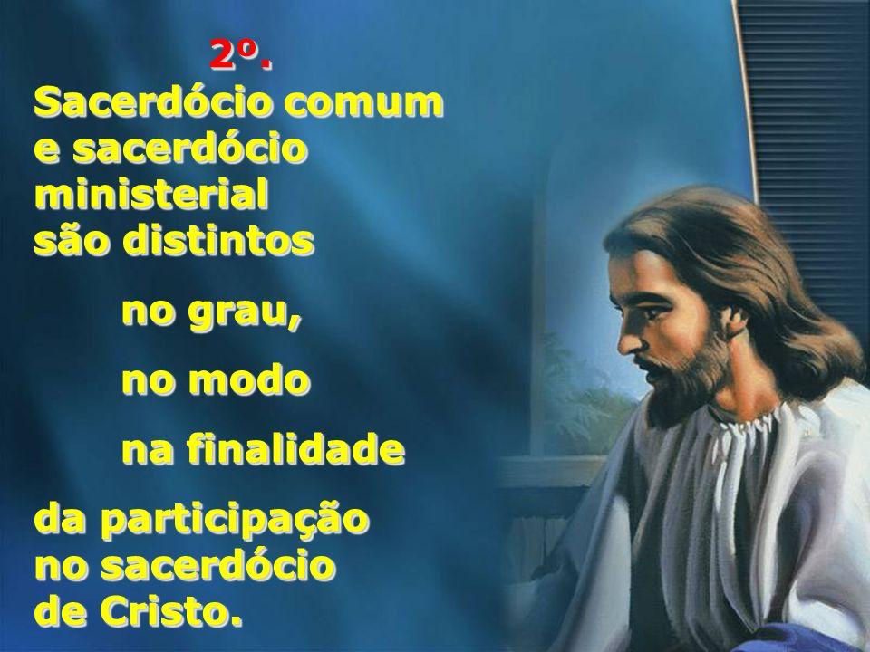 2º. Sacerdócio comum e sacerdócio ministerial são distintos no grau, no modo na finalidade da participação no sacerdócio de Cristo. 2º. Sacerdócio com
