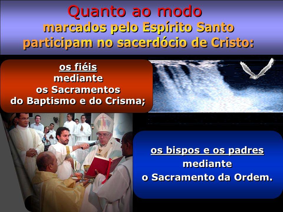 os bispos e os padres mediante o Sacramento da Ordem. os fiéis mediante os Sacramentos do Baptismo e do Crisma;