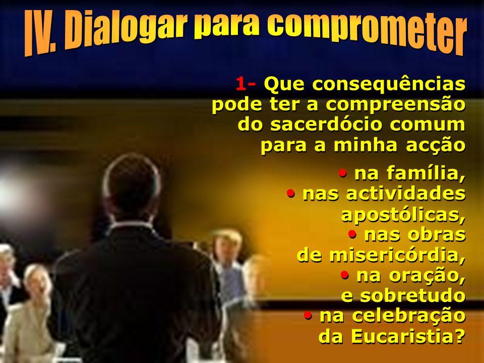 1- Que consequências pode ter a compreensão do sacerdócio comum para a minha acção na família, nas actividades apostólicas, nas obras de misericórdia,