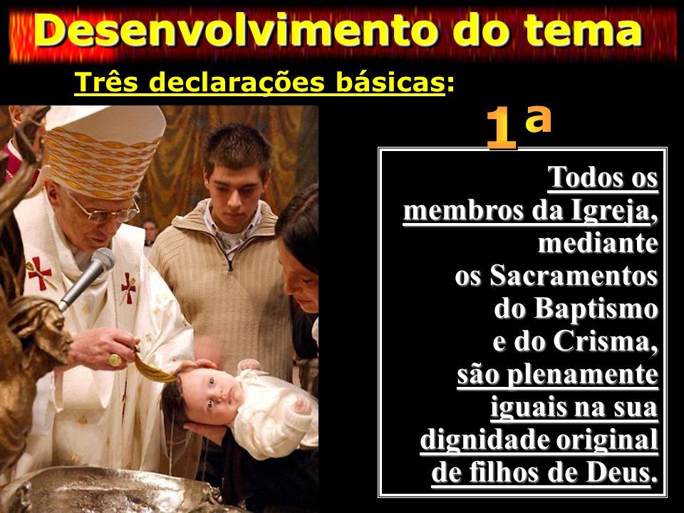 Desenvolvimento do tema Três declarações básicas: Três declarações básicas: Todos os membros da Igreja, mediante os Sacramentos do Baptismo e do Crism