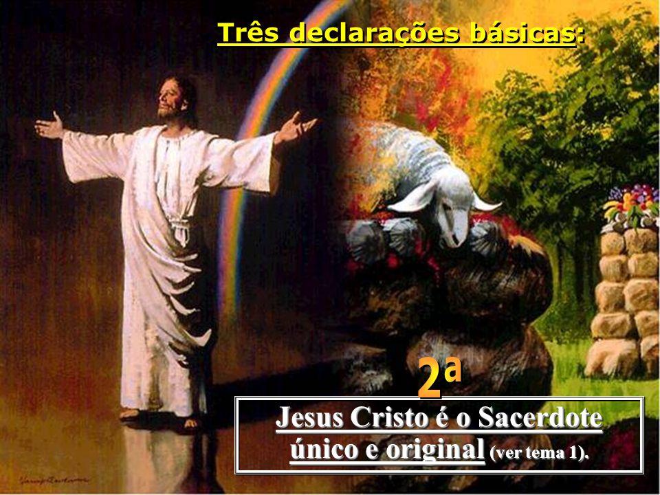 Jesus Cristo é o Sacerdote único e original (ver tema 1). Três declarações básicas: Três declarações básicas: